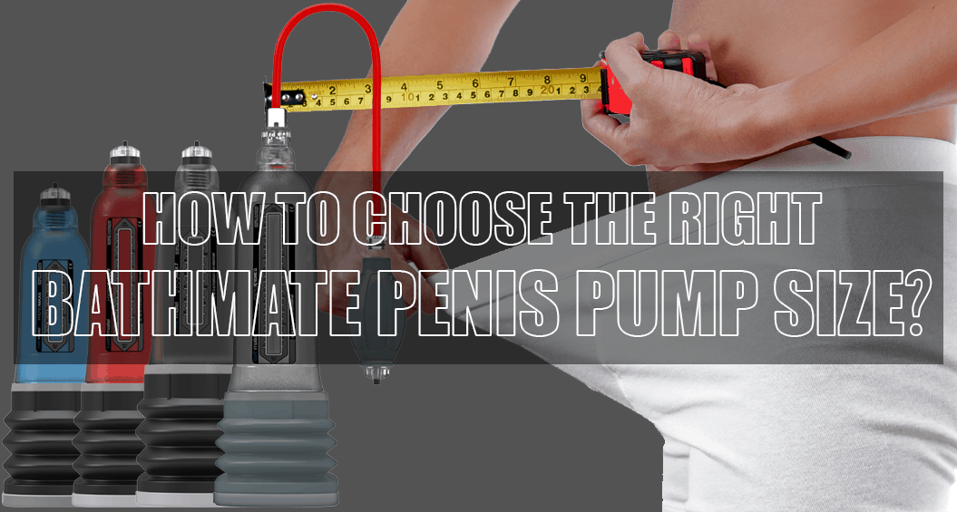 Tips On Choosing The Correct Pump Size Bathmate Hydro Penis Pumps